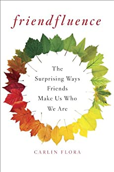 Friendfluence: The Surprising Ways Friends Make Us Who We Are by [Flora, Carlin]