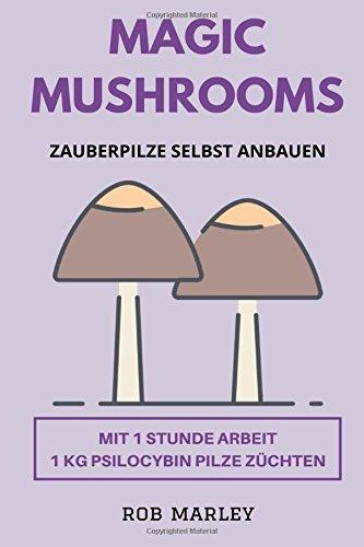 Magic Mushrooms - Zauberpilze selbst anbauen: Mit 1 Stunde Arbeit 1 KG Psilocybin Pilze züchten (Magic Mushrooms Buch, Psychoaktive Pilze, Pilze selbst anbauen, Pilze selbst züchten, Psychosen)