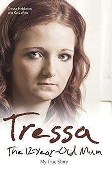 Tressa - The 12-Year-Old Mum: My True Story by [Middleton, Tressa, Weitz, Katy]