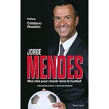 Jorge Mendes : Mes clés pour réussir dans le football (French Edition)