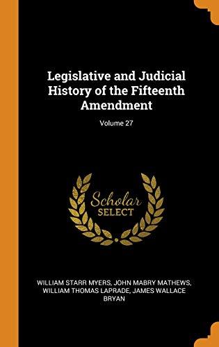 Legislative and Judicial History of the Fifteenth Amendment; Volume 27