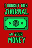 I Bought This Journal With Your Money