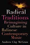 Radical Traditions : Reimagining Culture in Balinese Contemporary Music, McGraw, Andrew Clay, 0199941424