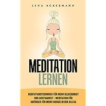 Meditation lernen:  Meditationstechniken für mehr Gelassenheit  und Achtsamkeit  Meditation für  Anfänger für mehr Energie in den Alltag: buddhismus, meditation, ... lernen, achtsamkeit, (German Edition)
