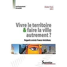 Vivre le territoire et faire la ville autrement ?: Regards croisés franco-brésiliens (Environnement et société t. 1702) (French Edition)