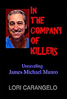 IN THE COMPANY OF KILLERS: Unraveling James Michael Munro by [Carangelo, Lori]
