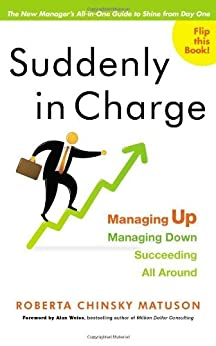 Suddenly in Charge: Managing Up, Managing Down, Succeeding All Around by [Matuson, Roberta]