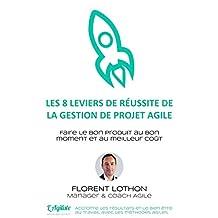 Les 8 leviers de réussite de la gestion de projet agile: Faire le bon produit, au bon moment et au meilleur coût (French Edition)