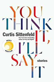 You Think It, I'll Say It: Stories by [Sittenfeld, Curtis]