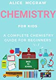 #9: Chemistry For Kids - A Complete Chemistry Guide For Beginners (Practical Guide To Chemistry, Science Fair, The Periodic Table, Chemical Bonds, Naming Compounds, Balancing Equations, Physics)