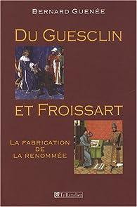 Du Guesclin et Froissart : La fabrication de la renommée par Bernard Guenée