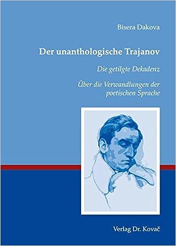 Der unanthologische Trajanov. Die getilgte Dekadenz. Über die Verwandlungen der poetischen Sprache