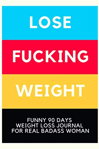 LOSE F*CKING WEIGHT: Funny 90 Days Weight Loss Journal For Real Badass Woman, Nutrition Diets And Exercise For Aging