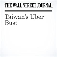 Taiwan's Uber Bust Other by  The Wall Street Journal Narrated by Alexander Quincy