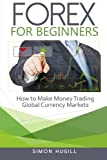 Forex for Beginners: How to Make Money Trading Global Currency Markets