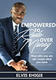 Empowered to Rule Over Money: How Who You Are Can Create What You Have