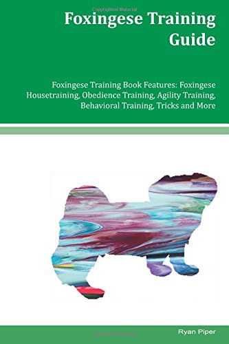 Download Foxingese Training Guide Foxingese Training Book Features: Foxingese Housetraining, Obedience Training, Agility Training, Behavioral Training, Tricks and More pdf