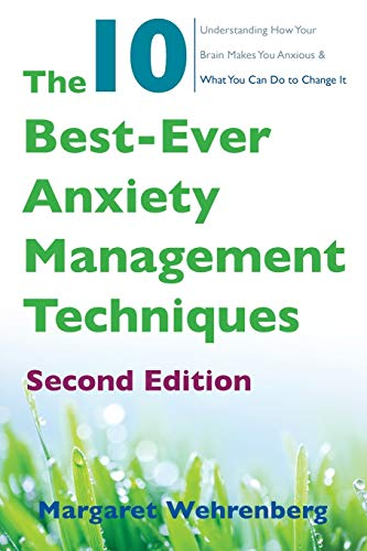 The 10 Best-Ever Anxiety Management Techniques: Understanding How Your Brain Makes You Anxious and What You Can Do to Change It (Second) (The 10 Best Ever Anxiety Management Techniques)