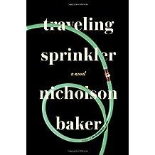 Traveling Sprinkler: A Novel by Baker. Nicholson Published by Blue Rider Press (2013) Hardcover