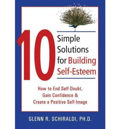 By Glenn R. Schiraldi PhD 10 Simple Solutions for Building Self-Esteem: How to End Self-Doubt, Gain Confidence, & Create a Pos (1st Edition)