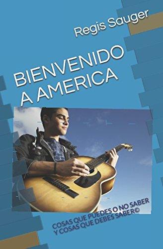 BIENVENIDO A AMERICA: COSAS QUE PUEDES O NO SABER Y COSAS QUE DEBES SABER (Spanish Edition)