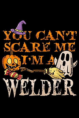 Diy Construction Worker Halloween Costume (you can't scare me I'm a welder: Halloween Welder Funny Quote Costume DIY Gift Journal/Notebook Blank Lined Ruled 6x9 100)