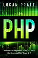 PHP: An Essential Beginners Guide to Learn the Realms of PHP From A-Z Front Cover