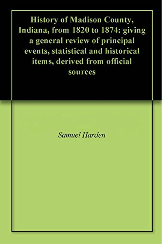 History of Madison County, Indiana, from 1820 to 1874: giving a general review of principal events, statistical and historical items, derived from official sources