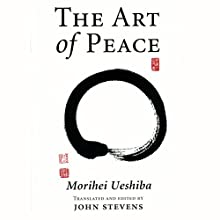 The Art of Peace: Teachings of the Founder of Aikido Audiobook by Morihei Ueshiba, John Stevens - translator Narrated by Brian Nishii