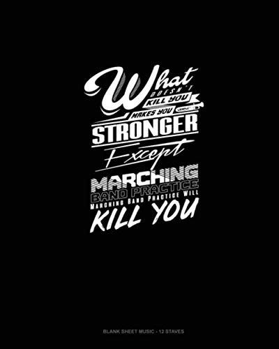 What Doesn't Kill You Makes you Stronger, Except Marching Band Practice, Marching Band Practice Will Kill You: Blank Sheet Music - 12 Staves ()