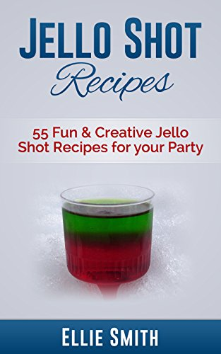 Jello Shot Recipes: 55 Fun & Creative Jello Shot Recipes for your Party (Jello Shots, Jelly Shots, Party Recipes, Jungle Juice, Punch Recipes, Vodka Recipes, ... Rum Recipes, Cocktail Recipes, Wine Making) by Ellie Smith