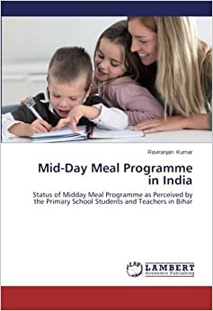 Mid-Day Meal Programme in India: Status of Midday Meal Programme as Perceived by the Primary School Students and Teachers in Bihar by Raviranjan Kumar (2014-02-20)