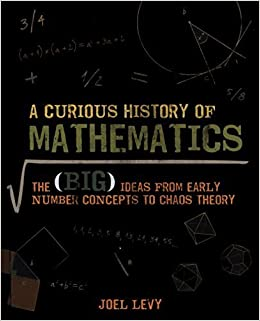 A Curious History of Mathematics: The Big Ideas from Early Number Concepts to Chaos Theory by Levy, Joel (2014) Hardcover