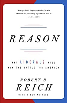 Reason: Why Liberals Will Win the Battle for America by [Reich, Robert B.]