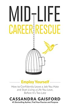 Mid-Life Career Rescue: Employ Yourself 2018: How to change careers, confidently leave a job you hate, and start living a life you love, before it's too late by [Gaisford, Cassandra]