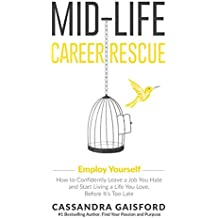 Mid-Life Career Rescue: Employ Yourself 2018: How to change careers, confidently leave a job you hate, and start living a life you love, before it's too late