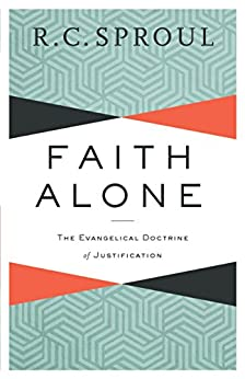 Faith Alone: The Evangelical Doctrine of Justification by [Sproul, R. C.]