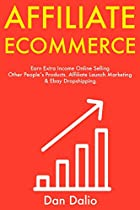 Affiliate E-Commerce: Earn Extra Income Online Selling Other People's Products. Affiliate Launch Marketing & Ebay Dropshipping.