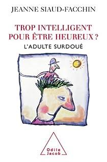 Trop intelligent pour être heureux ? : L'adulte surdoué par Jeanne Siaud-Facchin