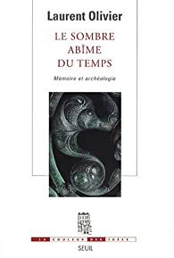 Le sombre abîme du temps : Mémoire et archéologie par Laurent Olivier
