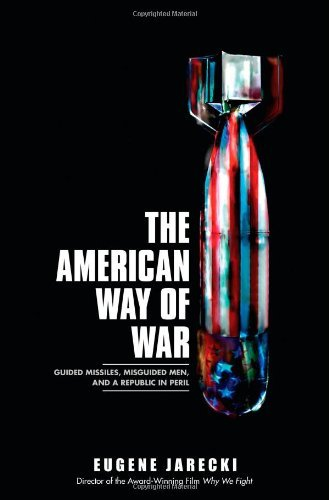 Download The American Way of War: Guided Missiles, Misguided Men, and a Republic in Peril by Eugene Jarecki (2008-10-14) pdf epub