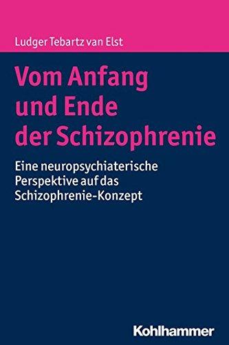 Vom Anfang Und Ende Der Schizophrenie  Eine Neuropsychiatrische Perspektive Auf Das Schizophrenie Konzept