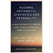 Algebra, Arithmetic, Statistics and Probability: A mathematics Book for High School and Colleges