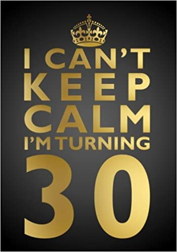 I Cant Keep Calm Im Turning 30 Birthday Gift Notebook 7 X 10 Inches Novelty Gag Book For Men And Women 30th Present