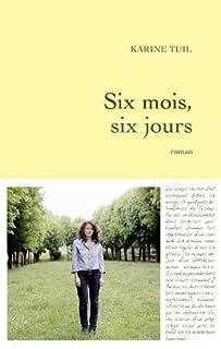 Six mois, six jours : roman, Tuil, Karine