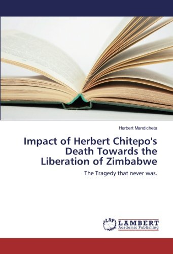 Impact of Herbert Chitepo's Death Towards the Liberation of Zimbabwe: The Tragedy that never was.