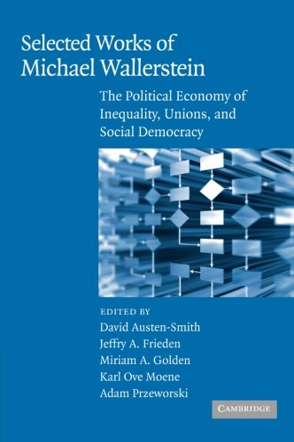 Selected Works of Michael Wallerstein: The Political Economy of Inequality, Unions, and Social Democracy (Cambridge Stud