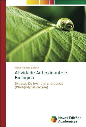 Atividade Antioxidante e Biológica: Extratos De Iryanthera juruensis (Warb)(Myristicaceae) (Portuguese Edition): Alana Mendes Balieiro: 9786202407359: ...
