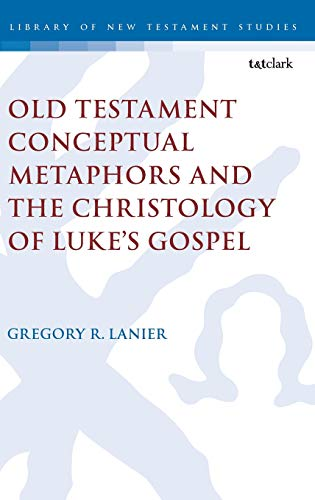 Old Testament Conceptual Metaphors and the Christology of Luke's Gospel (The Library of New Testament Studies)