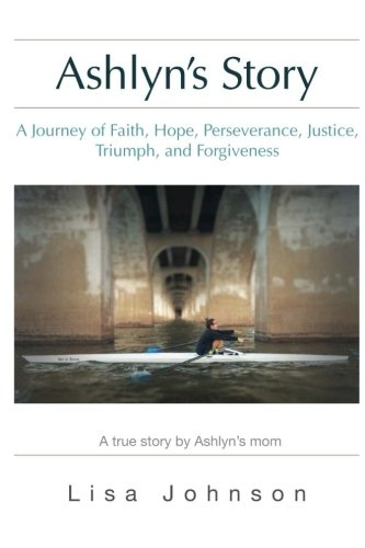 Ashlyn's Story: A Journey of Faith, Hope, Perseverance, Justice, Triumph, Forgiveness